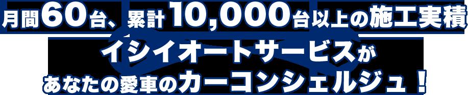 月間60台、累計10,000台以上の施工実績 イシイオートサービスがあなたの愛車のカーコンシェルジュに!